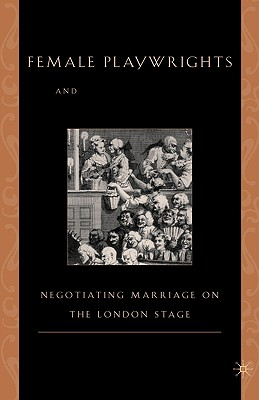 Image for Female Playwrights and Eighteenth-Century Comedy: Negotiating Marriage on the London Stage