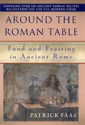 Around the Roman Table. Food and Feasting in Ancient Rome (with over 150 ancient roman recipes)