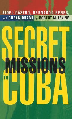 Image for Secret Missions to Cuba: Fidel Castro, Bernardo Benes, and Cuban Miami