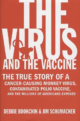 The Virus and the Vaccine: The True Story of a Cancer-Causing Monkey Virus, Contaminated Polio Vaccine, and the Millions of Americans Exposed, Debbie Bookchin, Jim Schumacher