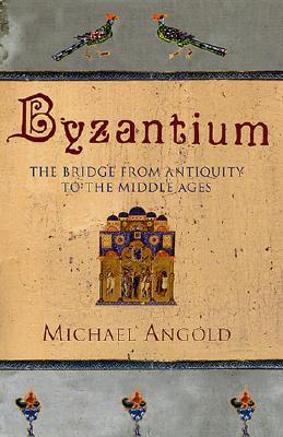 Byzantium: The Bridge from Antiquity to the Middle Ages, Angold, Michael
