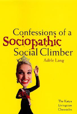 Confessions of a Sociopathic Social Climber: The Katya Livingston Chronicles, Adele Lang