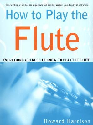 How to Play the Flute: Everything You Need to Know to Play the Flute, Harrison, Howard