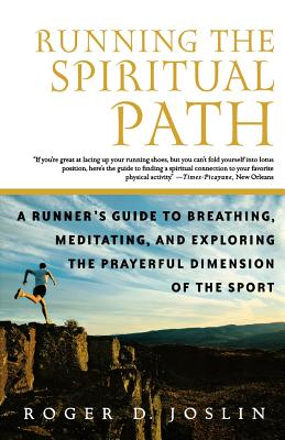 Running the Spiritual Path: A Runner's Guide to Breathing, Meditating, and Exploring the Prayerful Dimension of the Sport, Roger Joslin