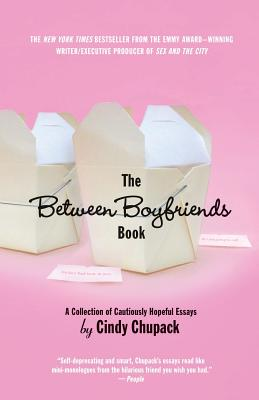 The Between Boyfriends Book: A Collection of Cautiously Hopeful Essays, Chupack, Cindy
