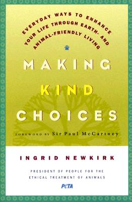 Making Kind Choices: Everyday Ways to Enhance Your Life Through Earth- and Animal-Friendly Living, Ingrid Newkirk