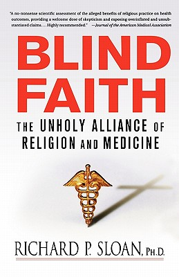Blind Faith: The Unholy Alliance of Religion and Medicine, Sloan, Richard P.