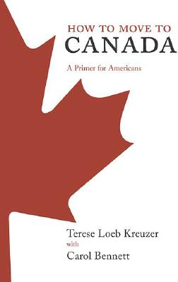 How to Move to Canada : A Primer for Americans, Kreuzer, Terese Loeb; Bennett, Carol