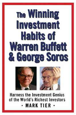 WINNING INVESTMENT HABITS OF WARREN BUFFET & GEORGE SOROS: HARNESS THE INVESTMENT GENIUS OF THE, TIER, MARK