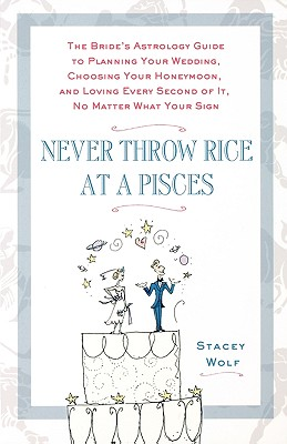 Image for Never Throw Rice at a Pisces: The Bride's Astrology Guide to Planning Your Wedding, Choosing Your Honeymoon, and Loving Every Second of It, No Matter What Your Sign