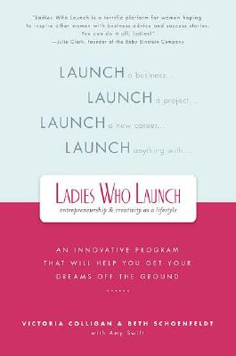 Ladies Who Launch: An Innovative Program That Will Help You Get Your Dreams Off the Ground, Colligan, Victoria; Schoenfeldt, Beth