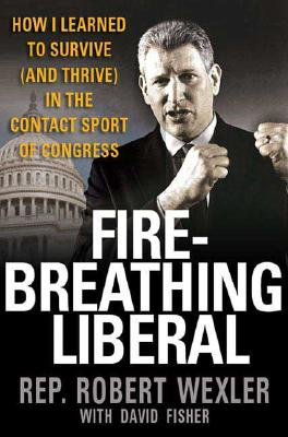 Fire-Breathing Liberal: How I Learned to Survive (and Thrive) In the Contact Sport of Congress, Robert Wexler