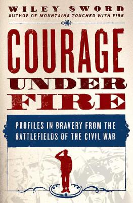 Courage Under Fire: Profiles in Bravery from the Battlefields of the Civil War, Sword, Wiley