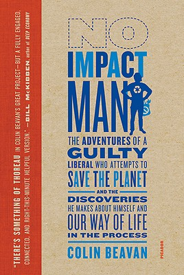No Impact Man: The Adventures of a Guilty Liberal Who Attempts to Save the Planet, and the Discoveries He Makes About Himself and Our Way of Life in the Process, Colin Beavan