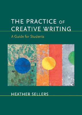 The Practice of Creative Writing: A Guide for Students, Sellers, Heather