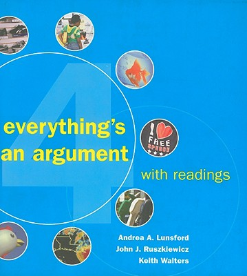 Everything's an Argument with Readings, Lunsford, Andrea A.; Ruszkiewicz, John J.; Walters, Keith