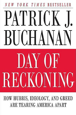 Day of Reckoning: How Hubris, Ideology, and Greed Are Tearing America Apart, Buchanan, Patrick J.