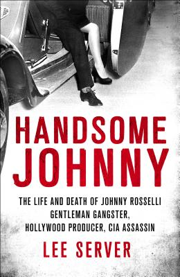 Image for Handsome Johnny: The Life and Death of Johnny Rosselli: Gentleman Gangster, Hollywood Producer, CIA Assassin