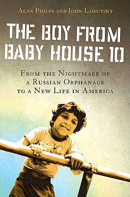 The Boy from Baby House 10: From the Nightmare of a Russian Orphanage to a New Life in America, Alan Philps, John Lahutsky