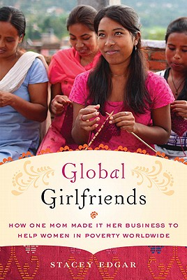 Global Girlfriends: How One Mom Made It Her Business to Help Women in Poverty Worldwide, Stacey Edgar