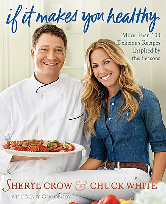 If it Makes You Healthy: More Than 100 Delicious Recipes Inspired By the Seasons, Crow, Sheryl; White, Chuck