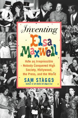 Inventing Elsa Maxwell: How an Irrepressible Nobody Conquered High Society, Hollywood, the Press, and the World, Staggs, Sam