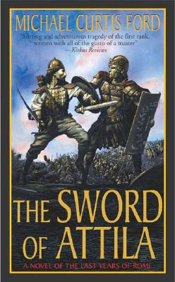 The Sword of Attila: A Novel of the Last Years of Rome, Michael Curtis Ford