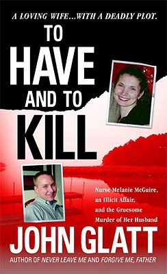 To Have and To Kill: Nurse Melanie McGuire, an Illicit Affair, and the Gruesome Murder of Her Husband, John Glatt