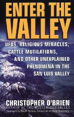 Image for Enter the Valley: UFOs, Religious Miracles, Cattle Mutilations, and Other Unexplained Phenomena in the San Luis Valley