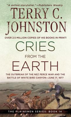 Cries from the Earth: The OutbreakoOf the Nez Perce War and the Battle of White Bird Canyon June 17, 1877 (The Plainsmen Series), TERRY C. JOHNSTON