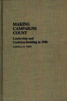 Image for Making Campaigns Count: Leadership and Coalition-Building in 1980 (Contributions in Political Science)