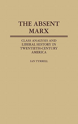 Image for The Absent Marx: Class Analysis and Liberal History in Twentieth-Century America (Contributions in American History)