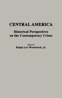Image for Central America: Historical Perspectives on the Contemporary Crises (Contributions to the Study of World History)