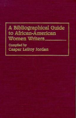 A Bibliographical Guide to African-American Women Writers: (Bibliographies and Indexes in Afro-American and African Studies), Jordan, Casper L.