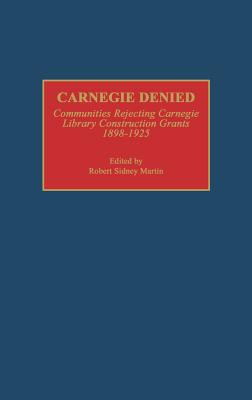 Image for Carnegie Denied: Communities Rejecting Carnegie Library Construction Grants, 1898-1925