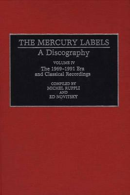 004: The Mercury Labels: A Discography Volume IV The 1969-1991 Era and Classical Recordings (Discographies: Association for Recorded Sound Collections Discographic Reference)