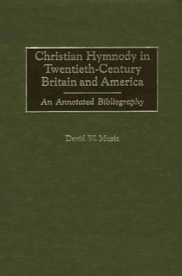 Image for Christian Hymnody in Twentieth-Century Britain and America: An Annotated Bibliography (Bibliographies and Indexes in Religious Studies)