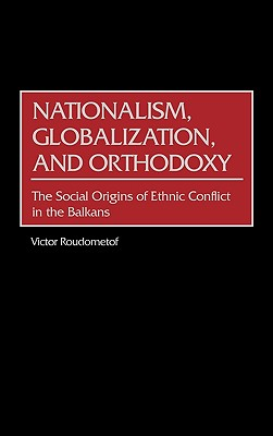 Image for Nationalism, Globalization, and Orthodoxy: The Social Origins of Ethnic Conflict in the Balkans (Contributions to the Study of World History)