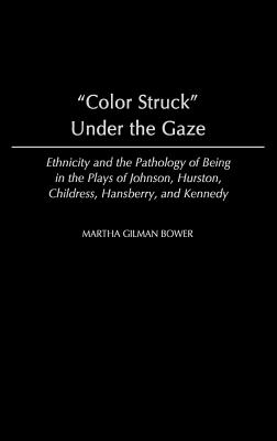 Image for Color Struck Under the Gaze: Ethnicity and the Pathology of Being in the Plays of Johnson, Hurston, Childress, Hansberry, and Kennedy (Contributions in Afro-American & African Studies)