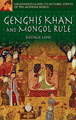 Genghis Khan and Mongol Rule (Greenwood Guides to Historic Events of the Medieval World), Lane, George