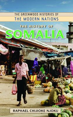 The History of Somalia (The Greenwood Histories of the Modern Nations), Njoku, Raphael Chijioke