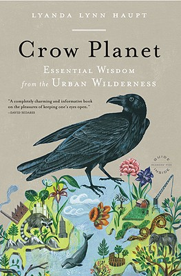 Crow Planet: Essential Wisdom from the Urban Wilderness, Haupt, Lyanda Lynn