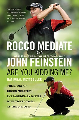 Are You Kidding Me?: The Story of Rocco Mediate's Extraordinary Battle with Tiger Woods at the US Open, Rocco Mediate, John Feinstein