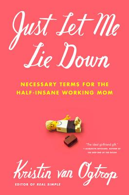 Image for Just Let Me Lie Down: Necessary Terms for the Half-Insane Working Mom