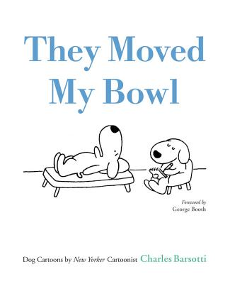 Image for They Moved My Bowl: Dog Cartoons by New Yorker Cartoonist Charles Barsotti