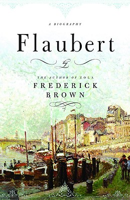 Flaubert: A Biography, Brown, Frederick