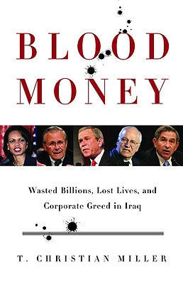 Blood Money : Wasted Billions, Lost Lives, and Corporate Greed in Iraq, Miller, T. Christian