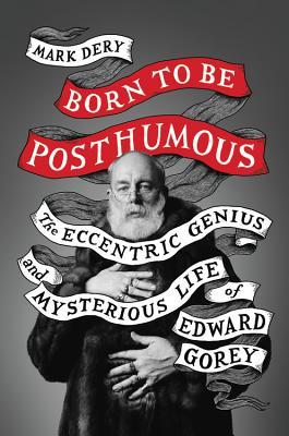 Image for Born to Be Posthumous: The Eccentric Life and Mysterious Genius of Edward Gorey