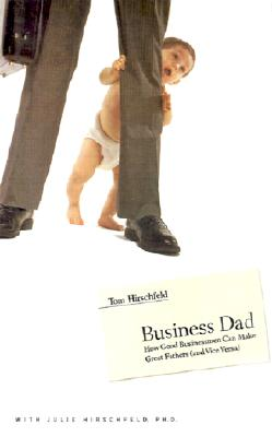 Business Dad: How Good Businessmen Can Make Great Fathers (And Vice Versa), Hirschfeld, Tom; Hirschfeld, Julie