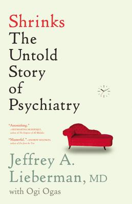 Shrinks: The Untold Story of Psychiatry, Jeffrey A. Lieberman, Ogi Ogas